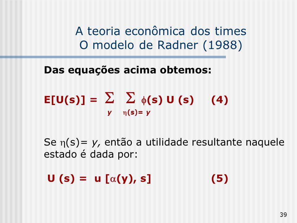 39 A teoria econômica dos times O modelo de Radner (1988) Das equações acima obtemos: E[U(s)] =(s) U (s)(4) y (s)= y Se (s)= y, então a utilidade resultante naquele estado é dada por: U (s) = u [(y), s](5)
