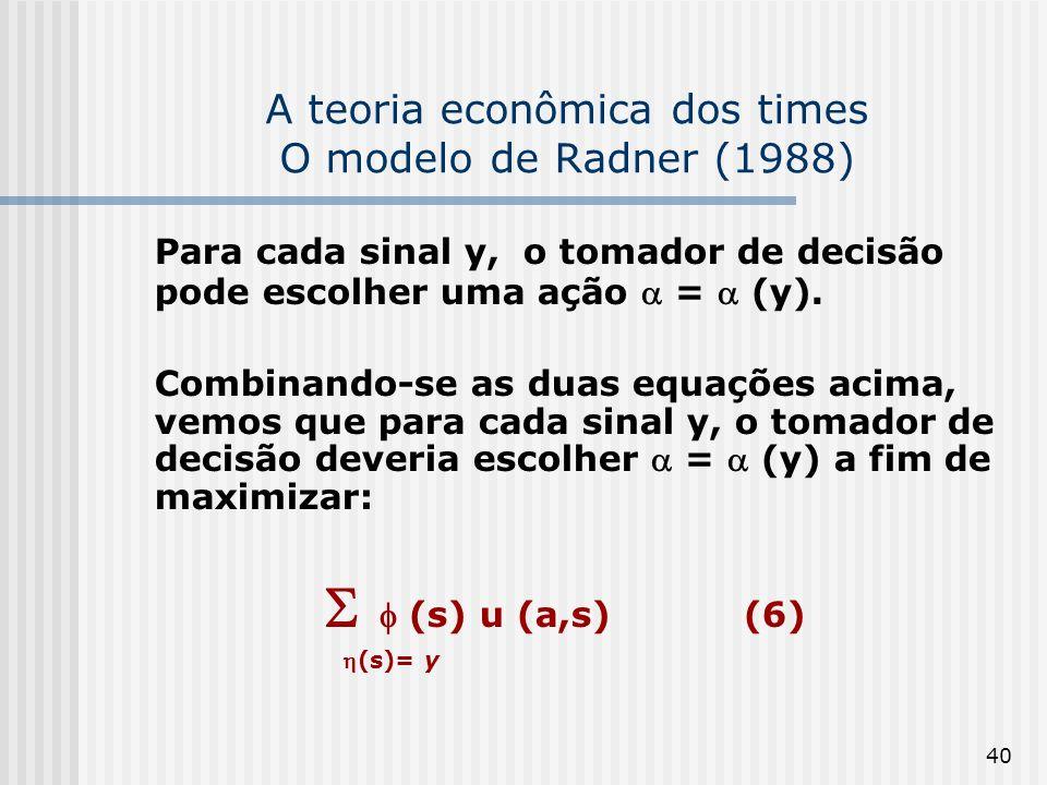 40 A teoria econômica dos times O modelo de Radner (1988) Para cada sinal y, o tomador de decisão pode escolher uma ação = (y). Combinando-se as duas