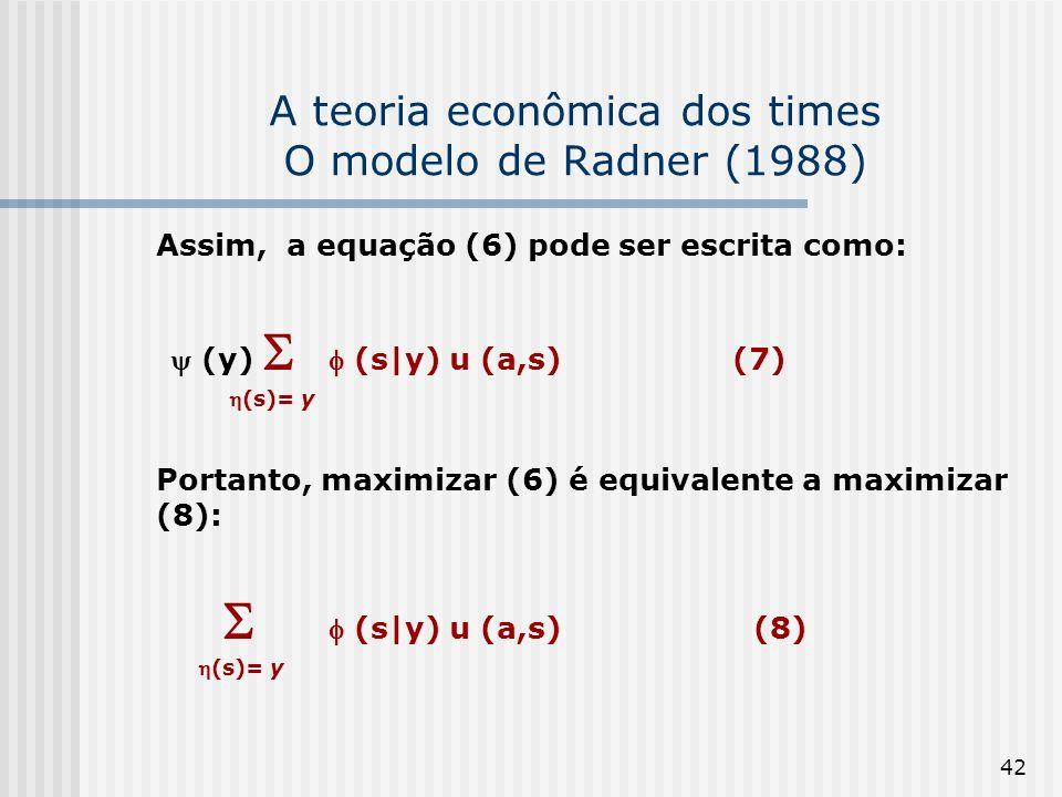 42 A teoria econômica dos times O modelo de Radner (1988) Assim, a equação (6) pode ser escrita como: (y) (s|y) u (a,s) (7) (s)= y Portanto, maximizar (6) é equivalente a maximizar (8): (s|y) u (a,s) (8) (s)= y