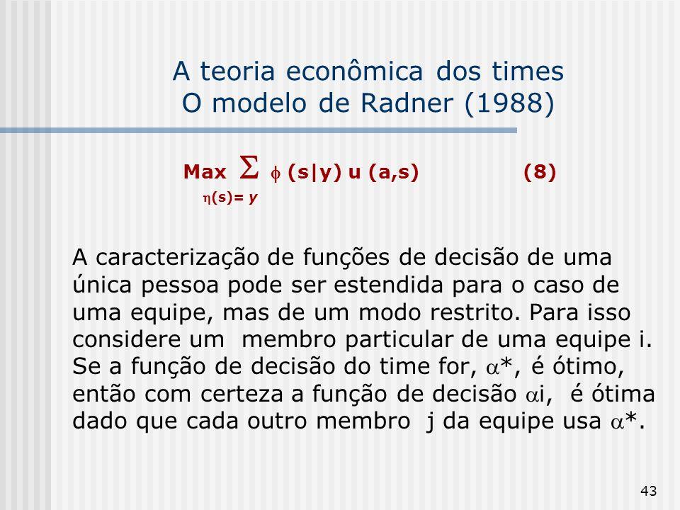 43 A teoria econômica dos times O modelo de Radner (1988) Max (s|y) u (a,s) (8) (s)= y A caracterização de funções de decisão de uma única pessoa pode ser estendida para o caso de uma equipe, mas de um modo restrito.