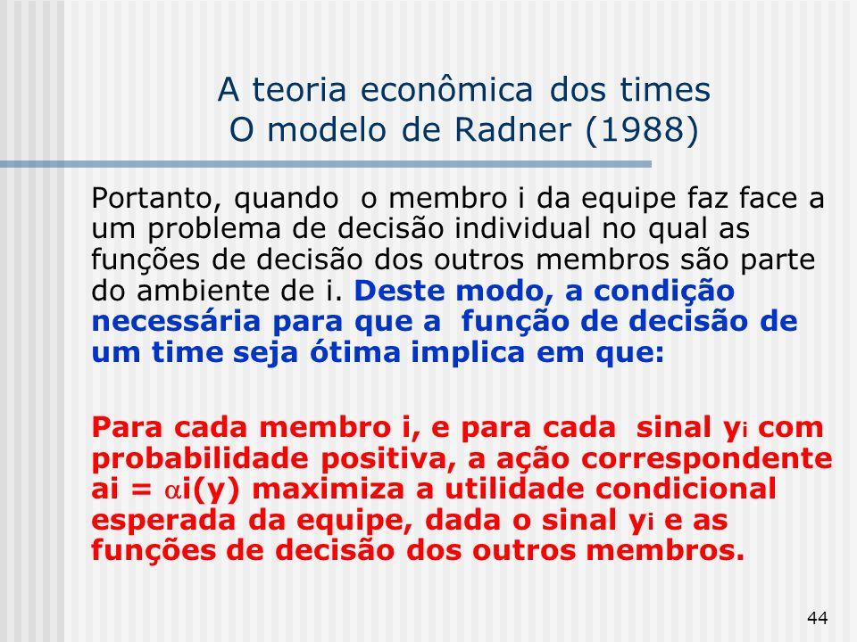 44 A teoria econômica dos times O modelo de Radner (1988) Portanto, quando o membro i da equipe faz face a um problema de decisão individual no qual as funções de decisão dos outros membros são parte do ambiente de i.