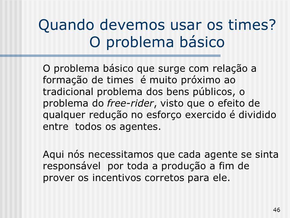 46 Quando devemos usar os times? O problema básico O problema básico que surge com relação a formação de times é muito próximo ao tradicional problema