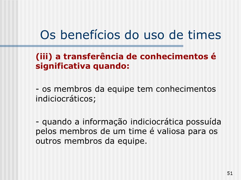 51 Os benefícios do uso de times (iii) a transferência de conhecimentos é significativa quando: - os membros da equipe tem conhecimentos indiciocráticos; - quando a informação indiciocrática possuída pelos membros de um time é valiosa para os outros membros da equipe.