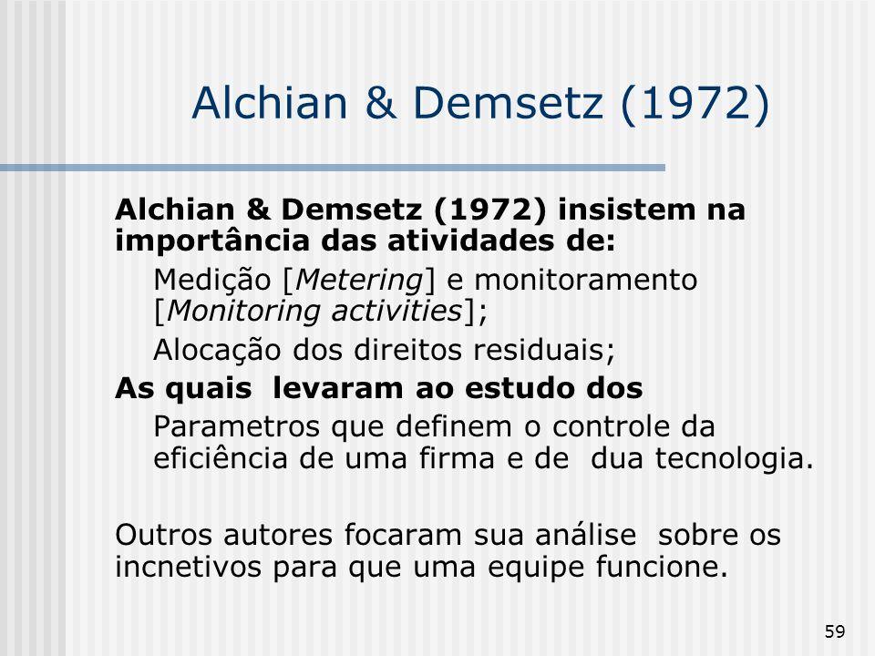 59 Alchian & Demsetz (1972) Alchian & Demsetz (1972) insistem na importância das atividades de: Medição [Metering] e monitoramento [Monitoring activities]; Alocação dos direitos residuais; As quais levaram ao estudo dos Parametros que definem o controle da eficiência de uma firma e de dua tecnologia.