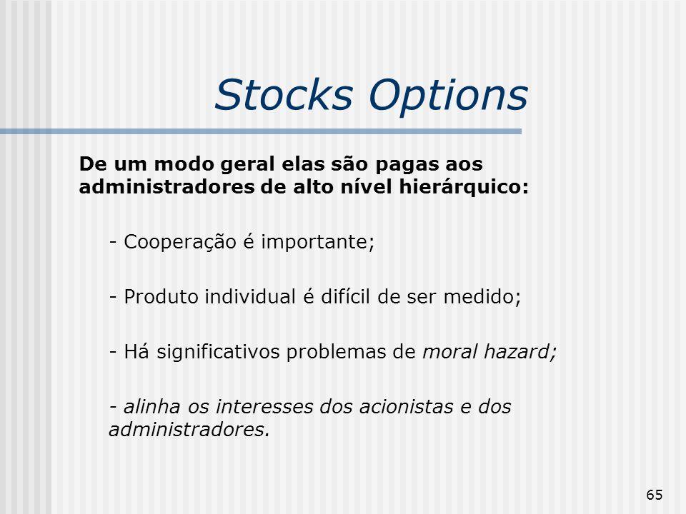 65 Stocks Options De um modo geral elas são pagas aos administradores de alto nível hierárquico: - Cooperação é importante; - Produto individual é difícil de ser medido; - Há significativos problemas de moral hazard; - alinha os interesses dos acionistas e dos administradores.