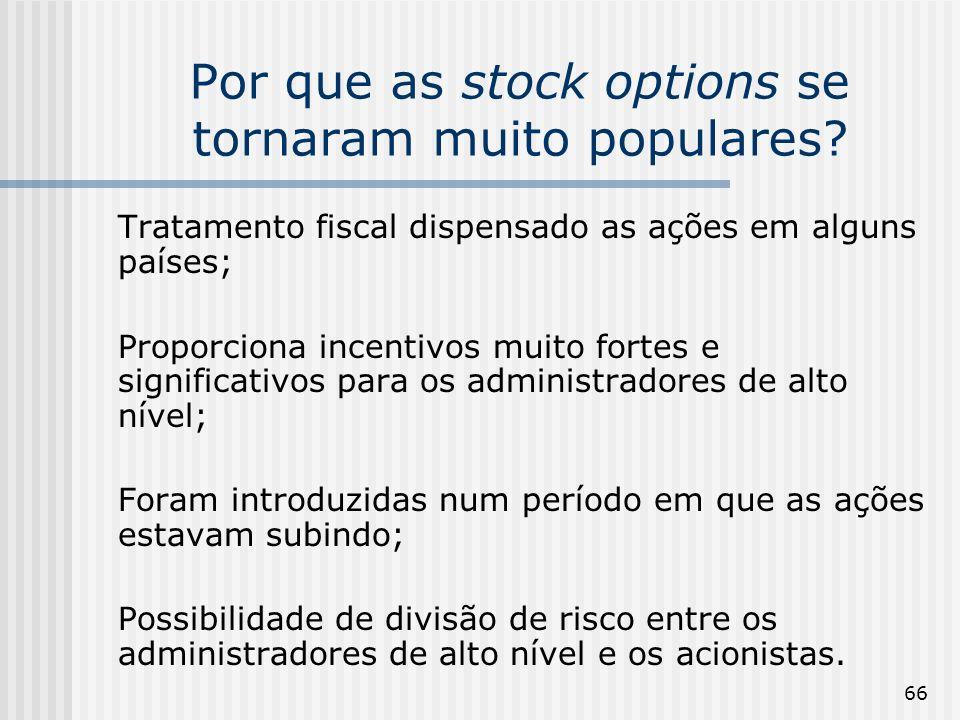 66 Por que as stock options se tornaram muito populares? Tratamento fiscal dispensado as ações em alguns países; Proporciona incentivos muito fortes e