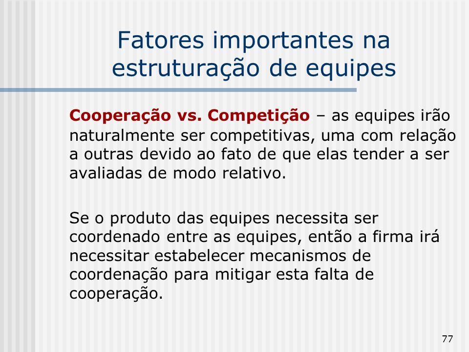 77 Fatores importantes na estruturação de equipes Cooperação vs. Competição – as equipes irão naturalmente ser competitivas, uma com relação a outras