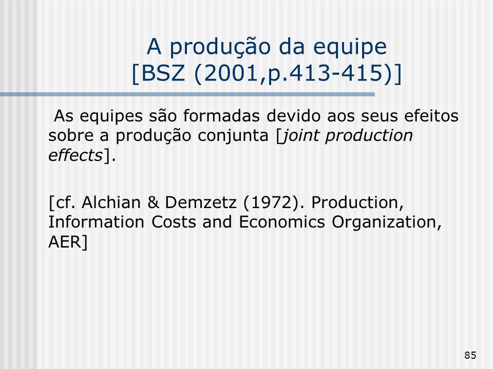 85 A produção da equipe [BSZ (2001,p.413-415)] As equipes são formadas devido aos seus efeitos sobre a produção conjunta [joint production effects]. [