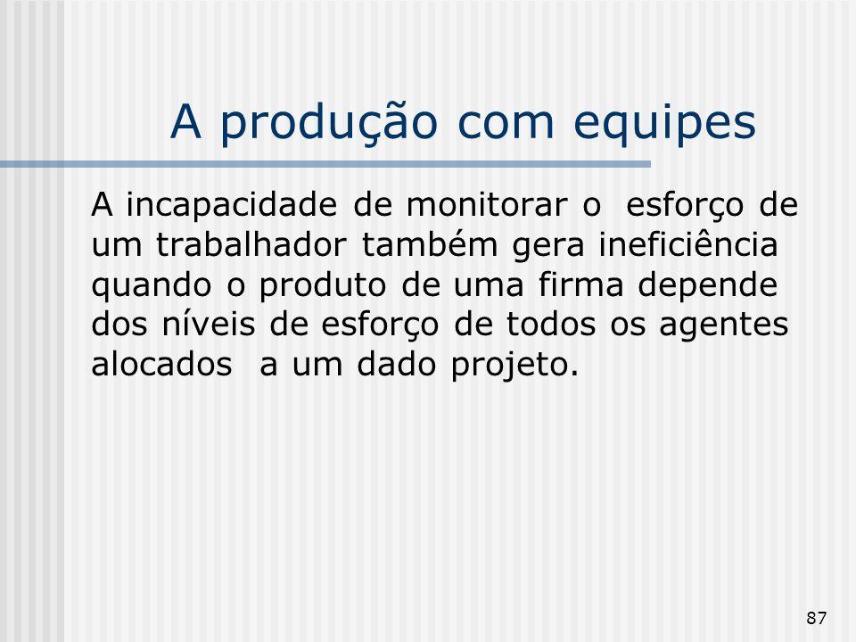 87 A produção com equipes A incapacidade de monitorar o esforço de um trabalhador também gera ineficiência quando o produto de uma firma depende dos níveis de esforço de todos os agentes alocados a um dado projeto.