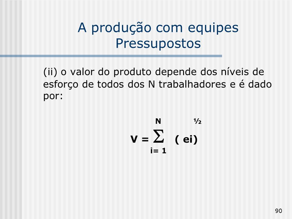 90 A produção com equipes Pressupostos (ii) o valor do produto depende dos níveis de esforço de todos dos N trabalhadores e é dado por: N ½ V = ( ei)