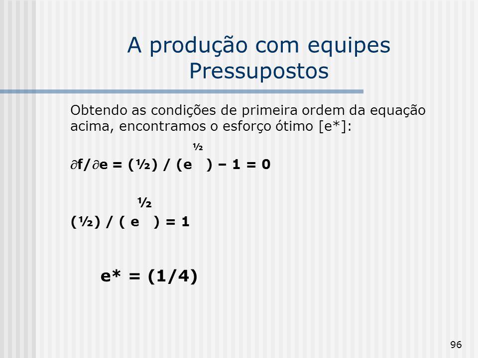 96 A produção com equipes Pressupostos Obtendo as condições de primeira ordem da equação acima, encontramos o esforço ótimo [e*]: ½ f/e = (½) / (e ) – 1 = 0 ½ (½) / ( e ) = 1 e* = (1/4)