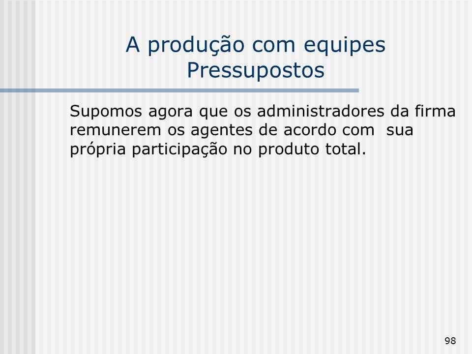 98 A produção com equipes Pressupostos Supomos agora que os administradores da firma remunerem os agentes de acordo com sua própria participação no produto total.