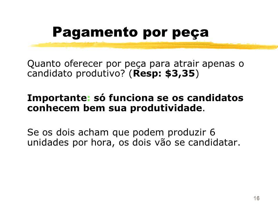 16 Pagamento por peça Quanto oferecer por peça para atrair apenas o candidato produtivo? (Resp: $3,35) Importante: só funciona se os candidatos conhec