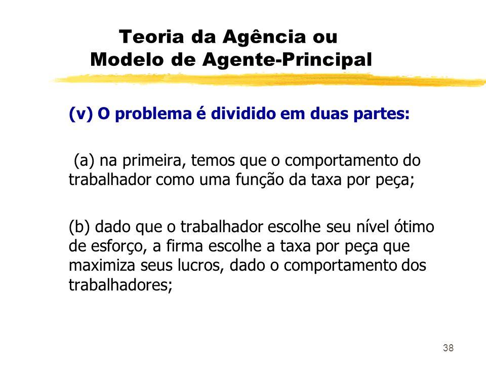 38 Teoria da Agência ou Modelo de Agente-Principal (v) O problema é dividido em duas partes: (a) na primeira, temos que o comportamento do trabalhador