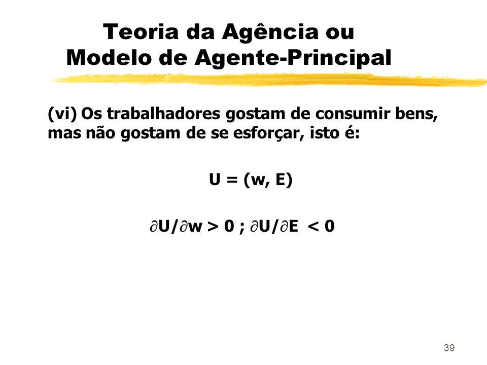 39 Teoria da Agência ou Modelo de Agente-Principal (vi) Os trabalhadores gostam de consumir bens, mas não gostam de se esforçar, isto é: U = (w, E) U/