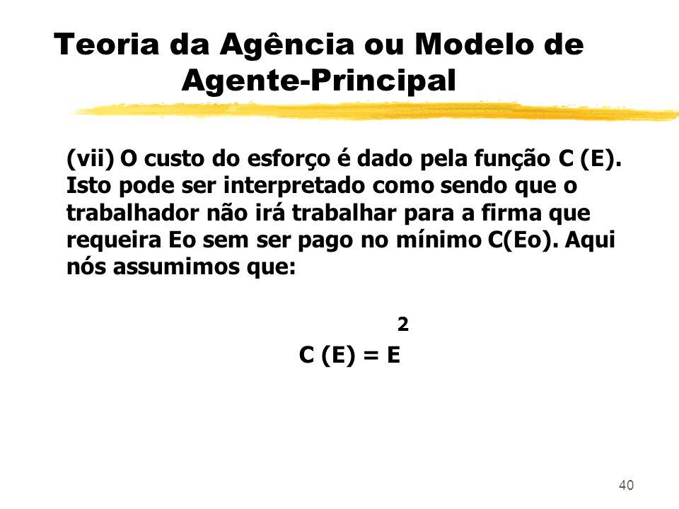 40 Teoria da Agência ou Modelo de Agente-Principal (vii) O custo do esforço é dado pela função C (E). Isto pode ser interpretado como sendo que o trab