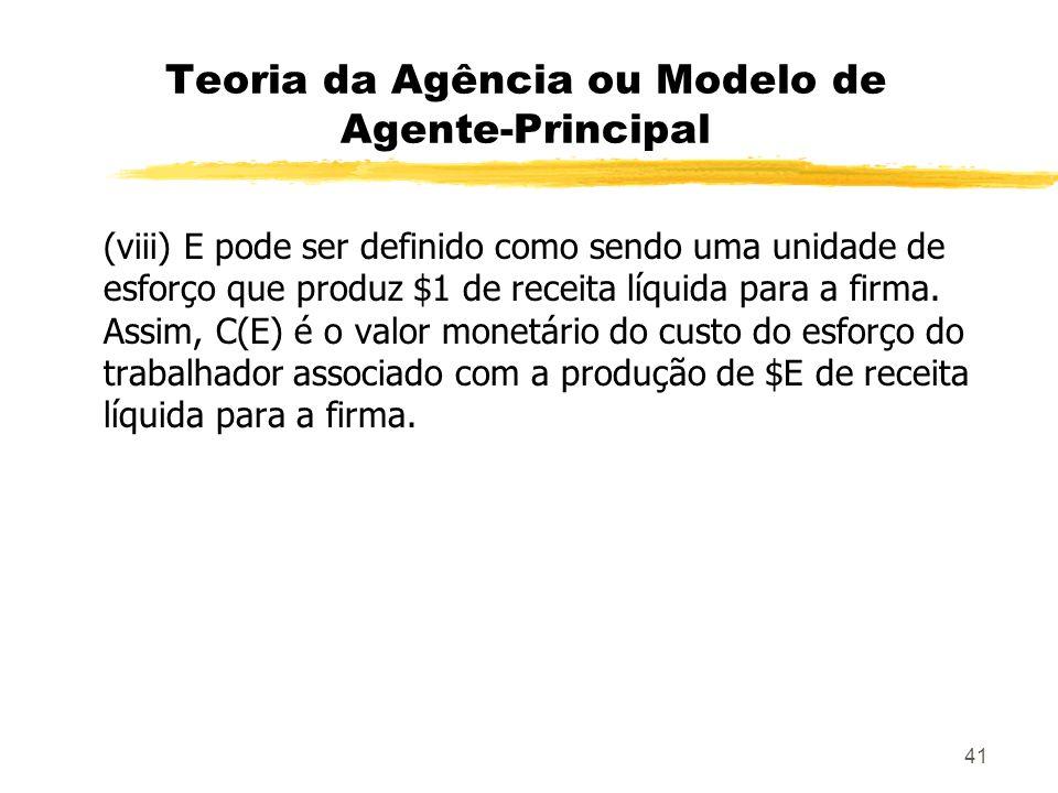 41 Teoria da Agência ou Modelo de Agente-Principal (viii) E pode ser definido como sendo uma unidade de esforço que produz $1 de receita líquida para