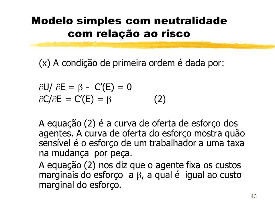 43 Modelo simples com neutralidade com relação ao risco (x) A condição de primeira ordem é dada por: U/ E = - C(E) = 0 C/ E = C(E) = (2) A equação (2)