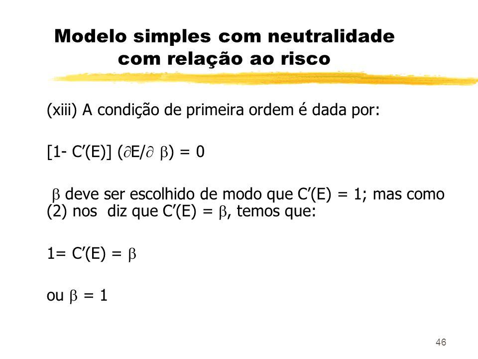 46 Modelo simples com neutralidade com relação ao risco (xiii) A condição de primeira ordem é dada por: [1- C(E)] ( E/ ) = 0 deve ser escolhido de mod