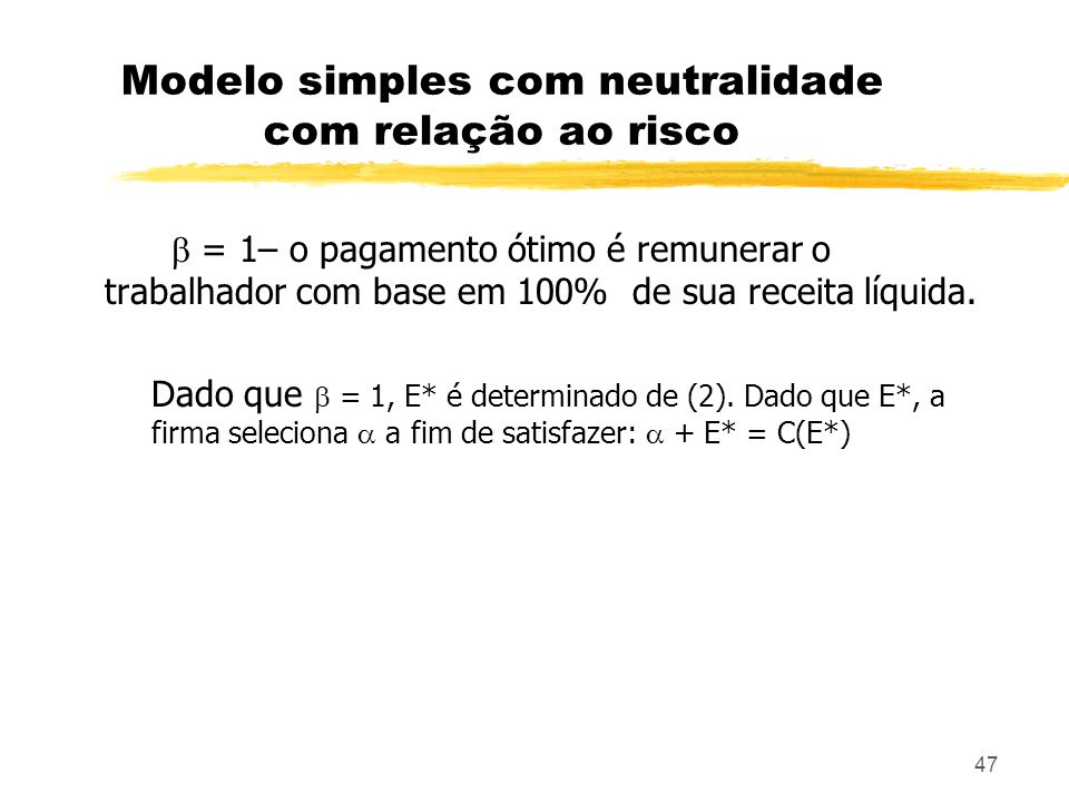 47 Modelo simples com neutralidade com relação ao risco = 1– o pagamento ótimo é remunerar o trabalhador com base em 100% de sua receita líquida. Dado