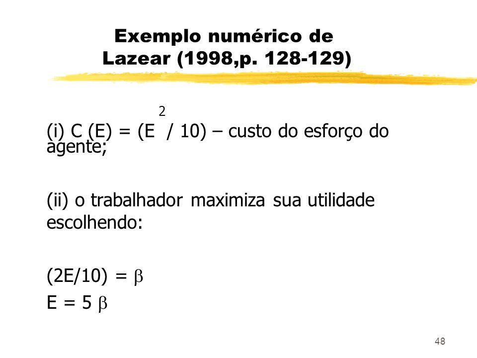 48 Exemplo numérico de Lazear (1998,p. 128-129) 2 (i) C (E) = (E / 10) – custo do esforço do agente; (ii) o trabalhador maximiza sua utilidade escolhe