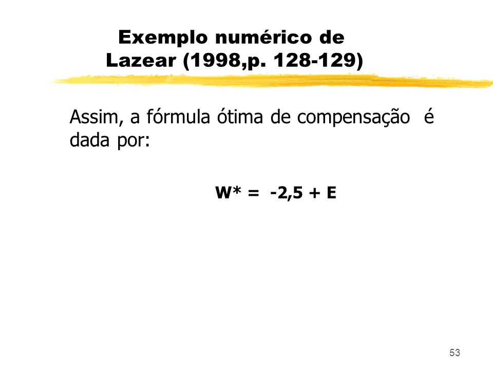 53 Exemplo numérico de Lazear (1998,p. 128-129) Assim, a fórmula ótima de compensação é dada por: W* = -2,5 + E