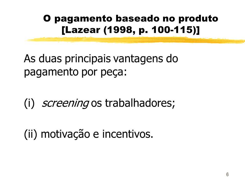 6 O pagamento baseado no produto [Lazear (1998, p. 100-115)] As duas principais vantagens do pagamento por peça: (i) screening os trabalhadores; (ii)