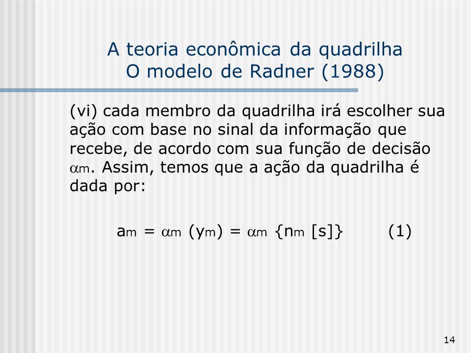14 A teoria econômica da quadrilha O modelo de Radner (1988) (vi) cada membro da quadrilha irá escolher sua ação com base no sinal da informação que r