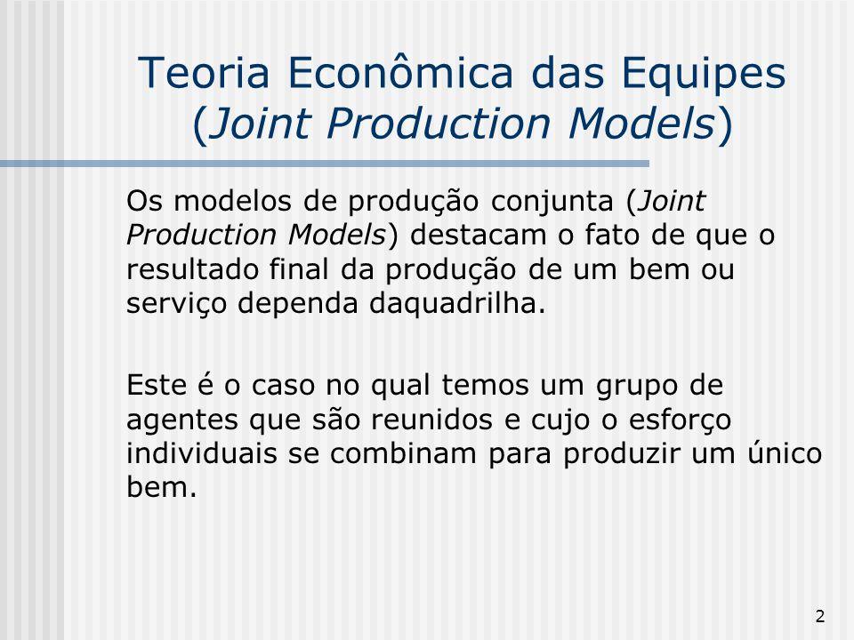 2 Teoria Econômica das Equipes (Joint Production Models) Os modelos de produção conjunta (Joint Production Models) destacam o fato de que o resultado