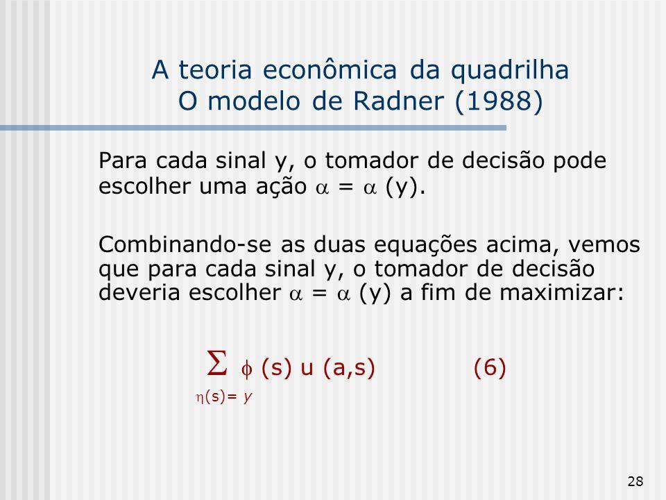 28 A teoria econômica da quadrilha O modelo de Radner (1988) Para cada sinal y, o tomador de decisão pode escolher uma ação = (y). Combinando-se as du