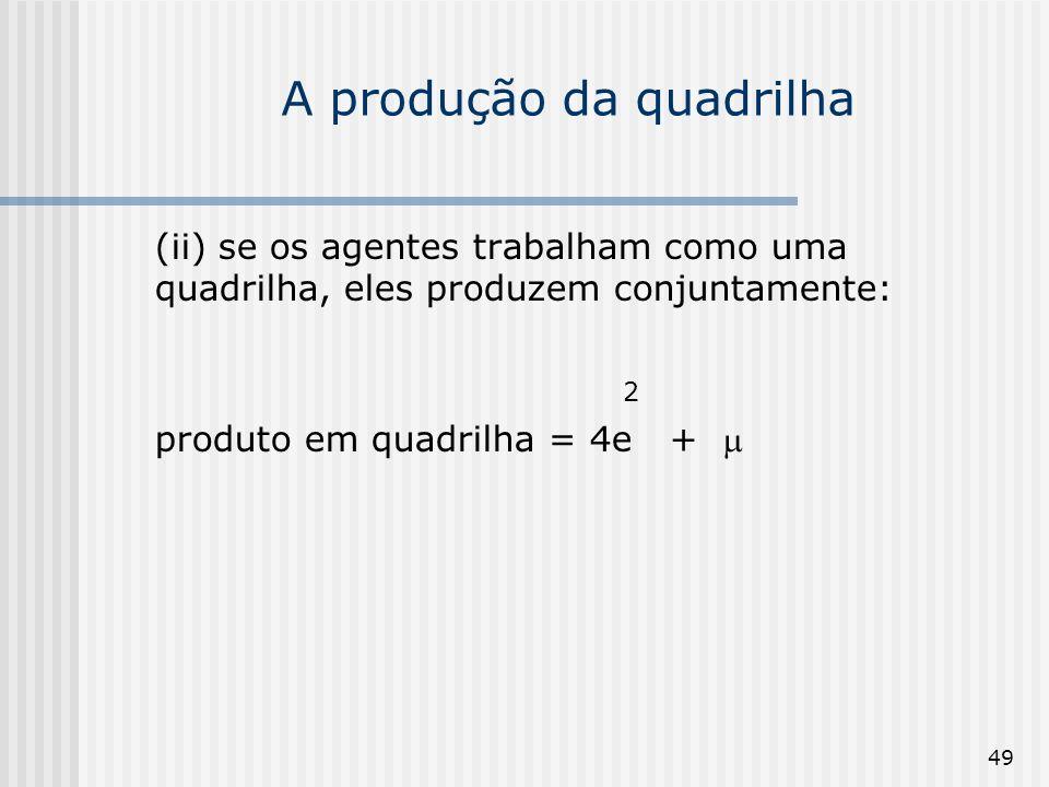 49 A produção da quadrilha (ii) se os agentes trabalham como uma quadrilha, eles produzem conjuntamente: 2 produto em quadrilha = 4e +