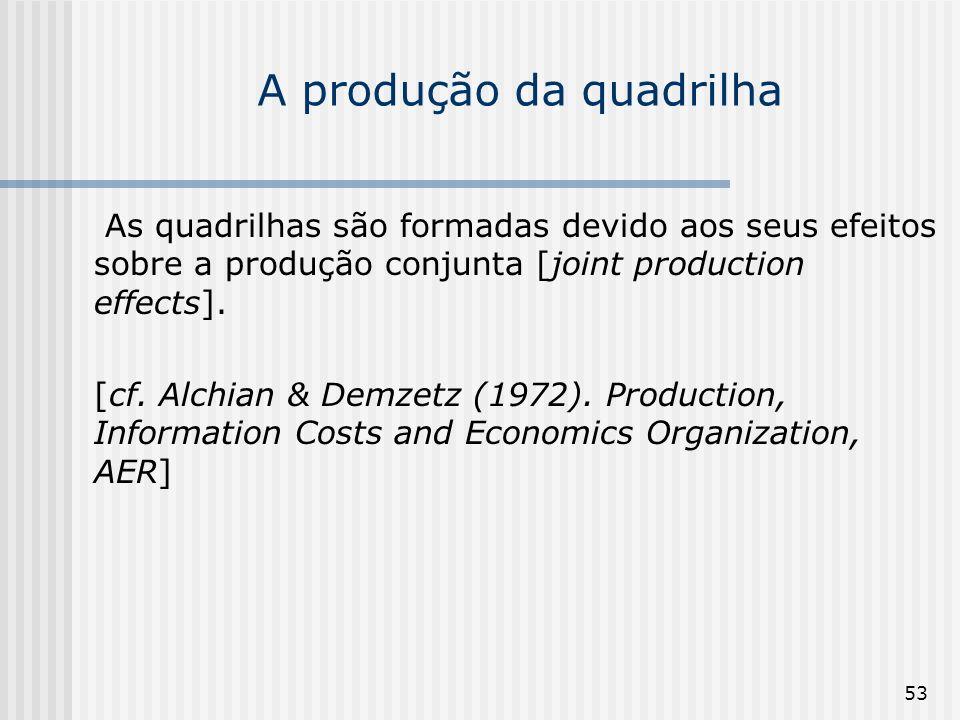 53 A produção da quadrilha As quadrilhas são formadas devido aos seus efeitos sobre a produção conjunta [joint production effects]. [cf. Alchian & Dem