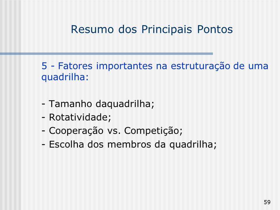 59 Resumo dos Principais Pontos 5 - Fatores importantes na estruturação de uma quadrilha: - Tamanho daquadrilha; - Rotatividade; - Cooperação vs. Comp