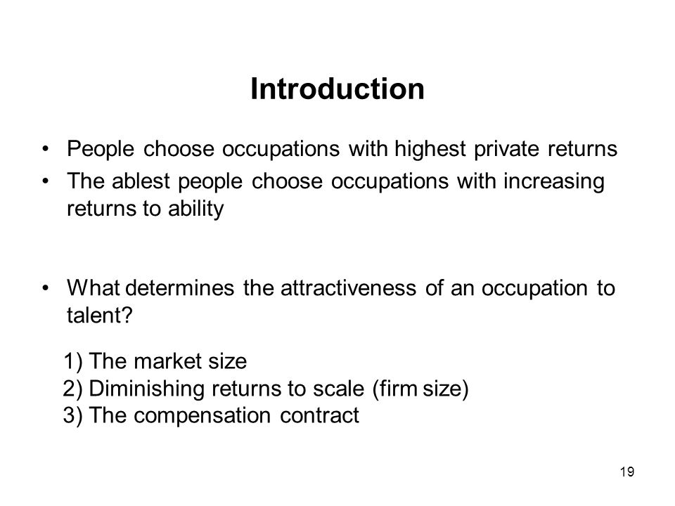 19 Introduction People choose occupations with highest private returns The ablest people choose occupations with increasing returns to ability What determines the attractiveness of an occupation to talent.