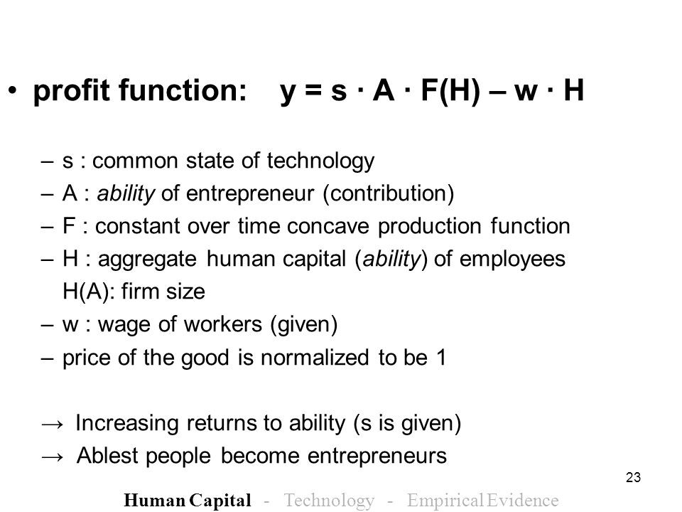 23 profit function:y = s · A · F(H) – w · H –s : common state of technology –A : ability of entrepreneur (contribution) –F : constant over time concave production function –H : aggregate human capital (ability) of employees H(A): firm size –w : wage of workers (given) –price of the good is normalized to be 1 Increasing returns to ability (s is given) Ablest people become entrepreneurs Human Capital - Technology - Empirical Evidence