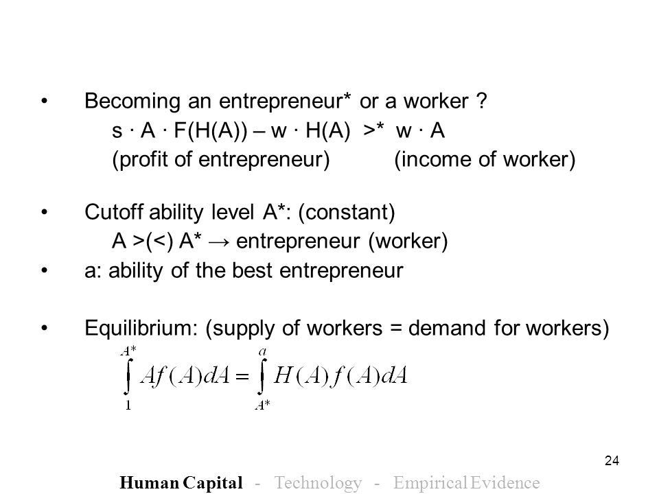 24 Becoming an entrepreneur* or a worker ? s · A · F(H(A)) – w · H(A) >* w · A (profit of entrepreneur) (income of worker) Cutoff ability level A*: (c