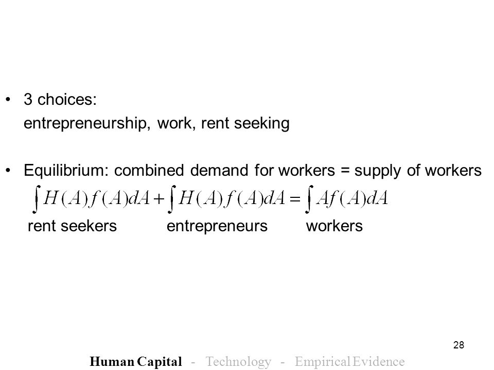28 3 choices: entrepreneurship, work, rent seeking Equilibrium: combined demand for workers = supply of workers rent seekers entrepreneurs workers Human Capital - Technology - Empirical Evidence