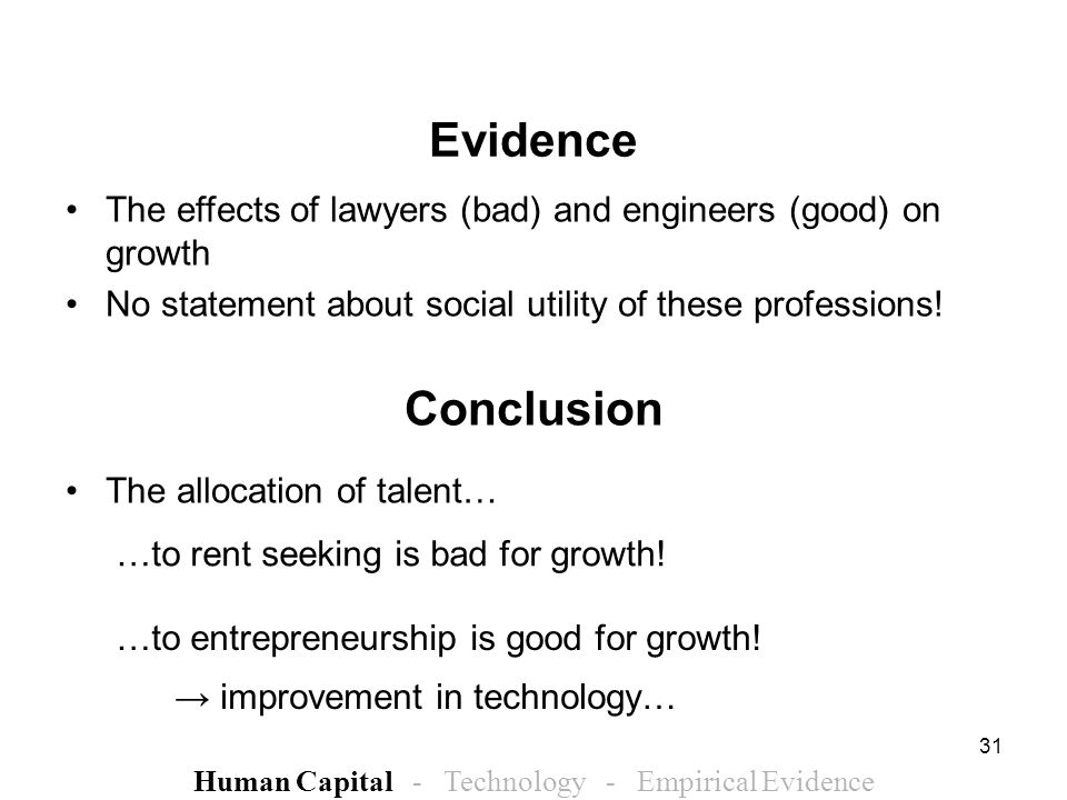 31 Conclusion The allocation of talent… Human Capital - Technology - Empirical Evidence Evidence The effects of lawyers (bad) and engineers (good) on growth No statement about social utility of these professions.