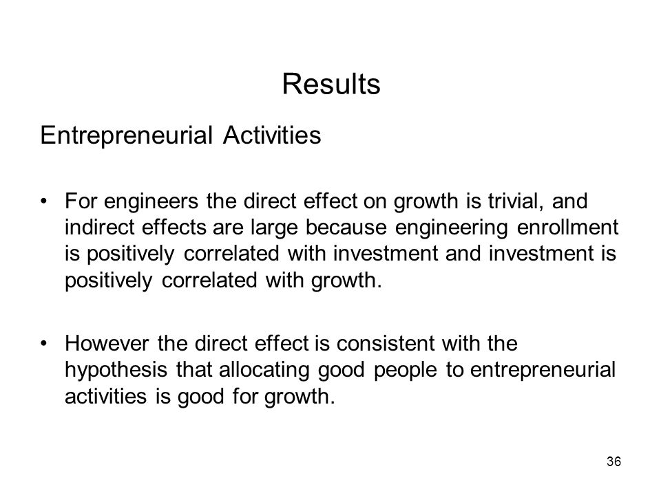 36 Results Entrepreneurial Activities For engineers the direct effect on growth is trivial, and indirect effects are large because engineering enrollm
