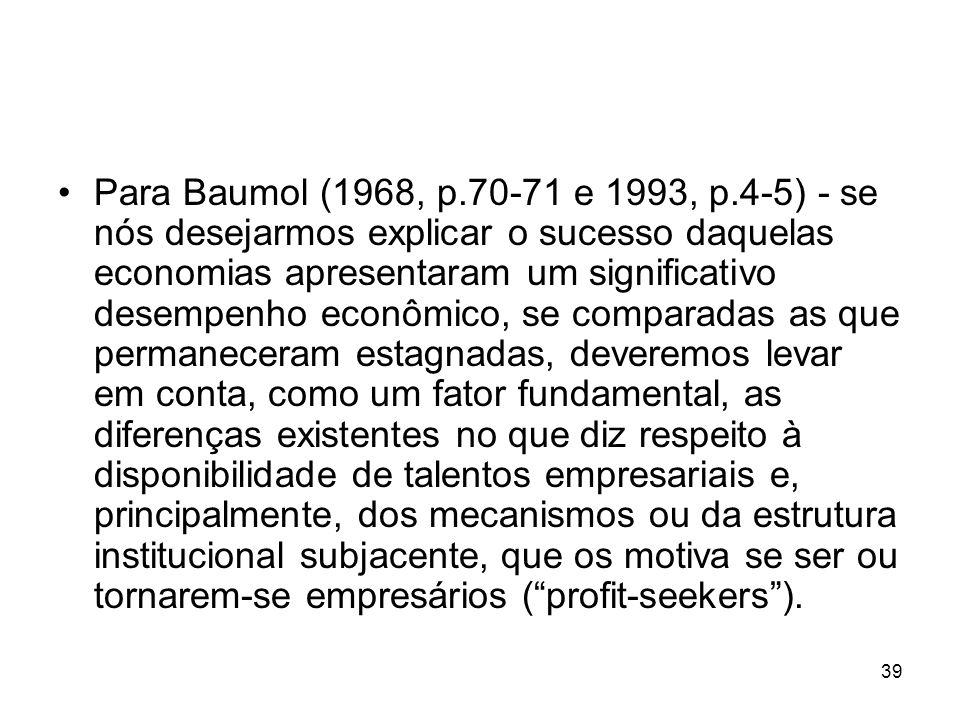 39 Para Baumol (1968, p.70-71 e 1993, p.4-5) - se nós desejarmos explicar o sucesso daquelas economias apresentaram um significativo desempenho econômico, se comparadas as que permaneceram estagnadas, deveremos levar em conta, como um fator fundamental, as diferenças existentes no que diz respeito à disponibilidade de talentos empresariais e, principalmente, dos mecanismos ou da estrutura institucional subjacente, que os motiva se ser ou tornarem-se empresários (profit-seekers).