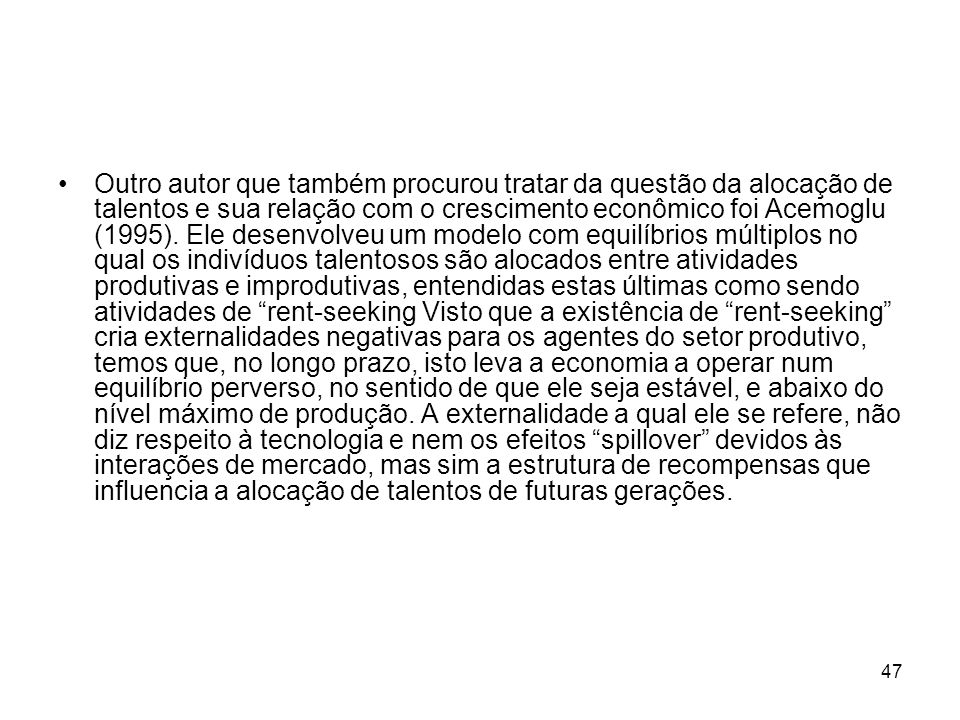 47 Outro autor que também procurou tratar da questão da alocação de talentos e sua relação com o crescimento econômico foi Acemoglu (1995). Ele desenv