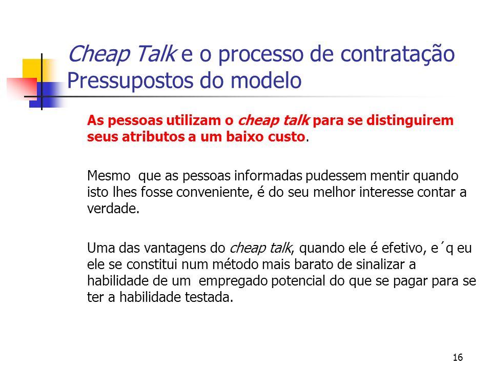 16 Cheap Talk e o processo de contratação Pressupostos do modelo As pessoas utilizam o cheap talk para se distinguirem seus atributos a um baixo custo.