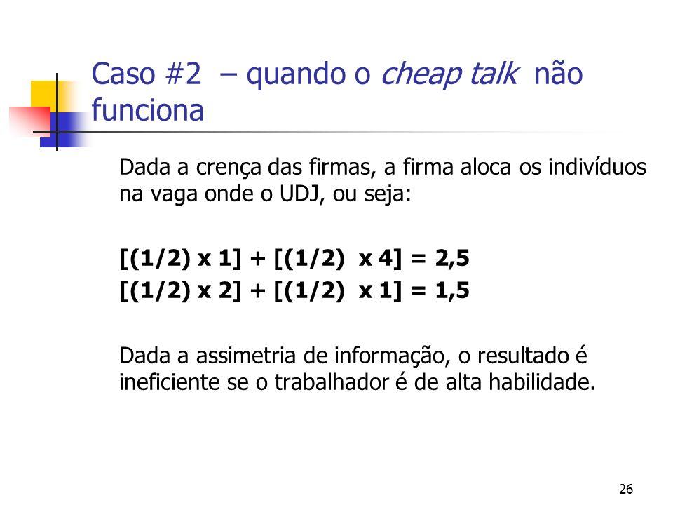 26 Caso #2 – quando o cheap talk não funciona Dada a crença das firmas, a firma aloca os indivíduos na vaga onde o UDJ, ou seja: [(1/2) x 1] + [(1/2) x 4] = 2,5 [(1/2) x 2] + [(1/2) x 1] = 1,5 Dada a assimetria de informação, o resultado é ineficiente se o trabalhador é de alta habilidade.
