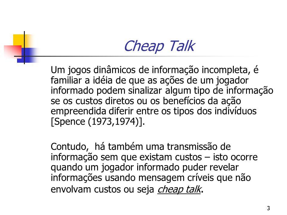 3 Cheap Talk Um jogos dinâmicos de informação incompleta, é familiar a idéia de que as ações de um jogador informado podem sinalizar algum tipo de informação se os custos diretos ou os benefícios da ação empreendida diferir entre os tipos dos indivíduos [Spence (1973,1974)].