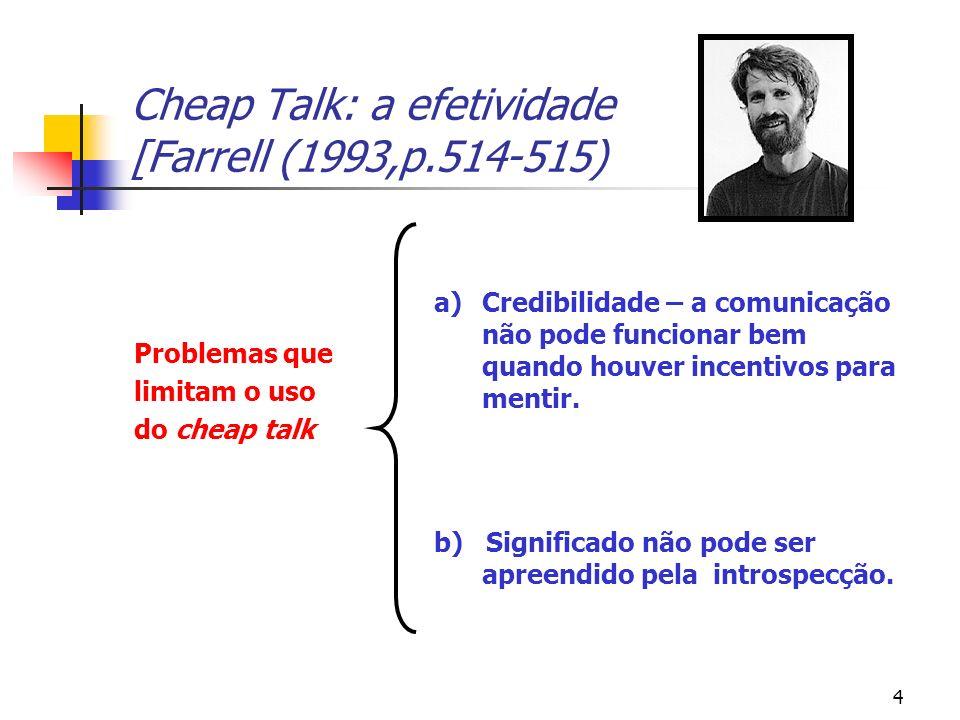 4 Cheap Talk: a efetividade [Farrell (1993,p.514-515) Problemas que limitam o uso do cheap talk a)Credibilidade – a comunicação não pode funcionar bem quando houver incentivos para mentir.