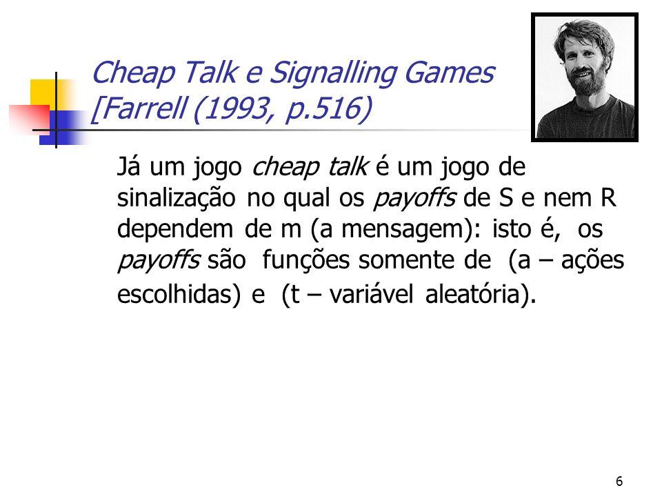 6 Cheap Talk e Signalling Games [Farrell (1993, p.516) Já um jogo cheap talk é um jogo de sinalização no qual os payoffs de S e nem R dependem de m (a mensagem): isto é, os payoffs são funções somente de (a – ações escolhidas) e (t – variável aleatória).