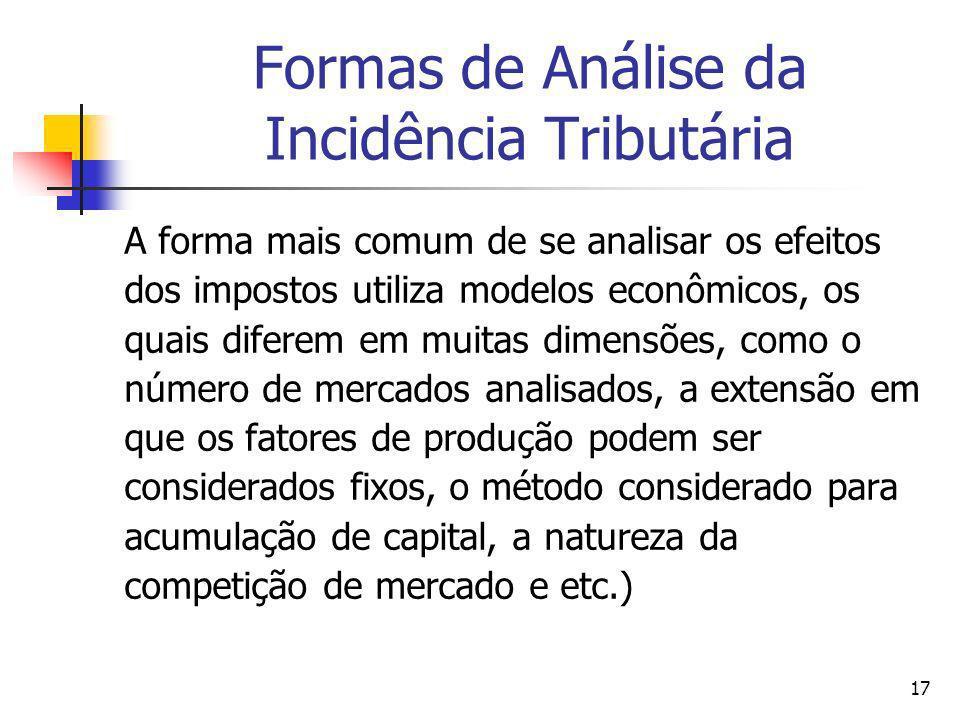 17 Formas de Análise da Incidência Tributária A forma mais comum de se analisar os efeitos dos impostos utiliza modelos econômicos, os quais diferem e