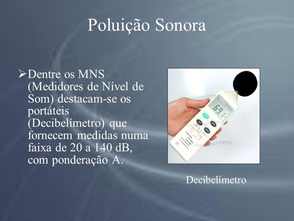 Poluição Sonora Dentre os MNS (Medidores de Nível de Som) destacam-se os portáteis (Decibelímetro) que fornecem medidas numa faixa de 20 a 140 dB, com ponderação A.