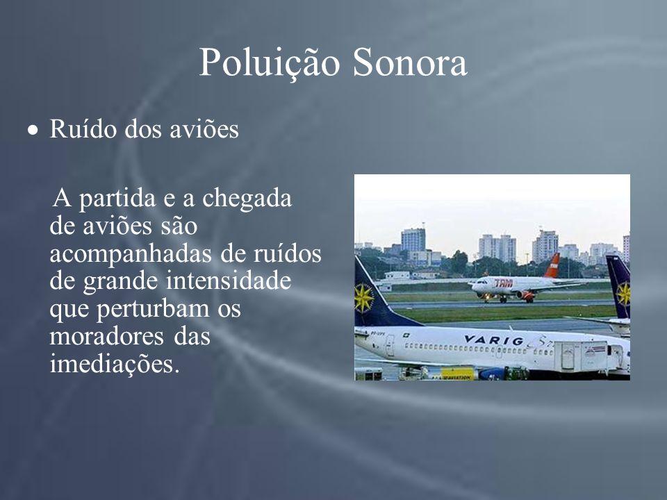 Poluição Sonora Ruído dos aviões A partida e a chegada de aviões são acompanhadas de ruídos de grande intensidade que perturbam os moradores das imediações.