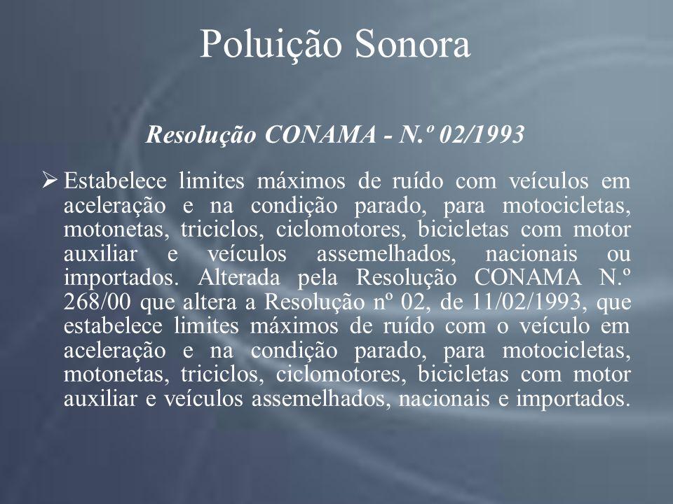 Poluição Sonora Resolução CONAMA - N.º 02/1993 Estabelece limites máximos de ruído com veículos em aceleração e na condição parado, para motocicletas, motonetas, triciclos, ciclomotores, bicicletas com motor auxiliar e veículos assemelhados, nacionais ou importados.